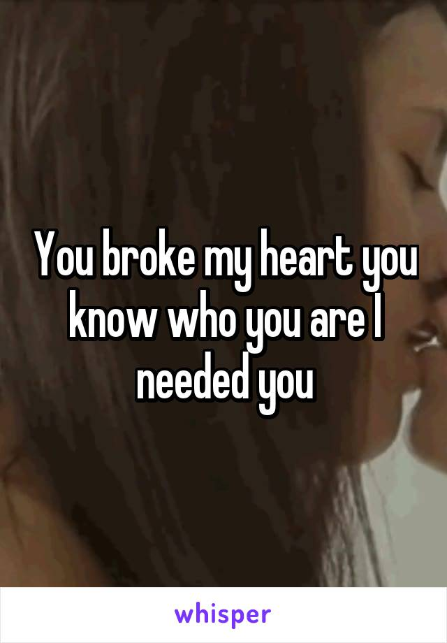 You broke my heart you know who you are I needed you