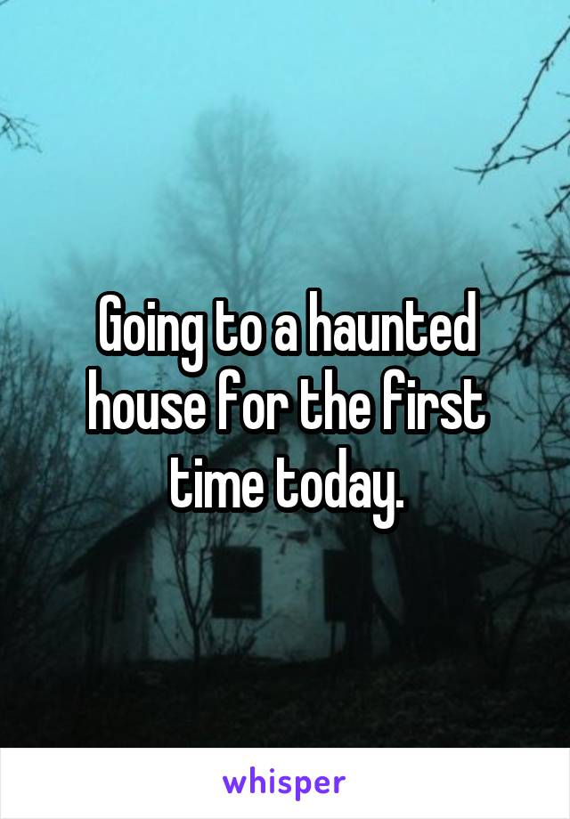 Going to a haunted house for the first time today.
