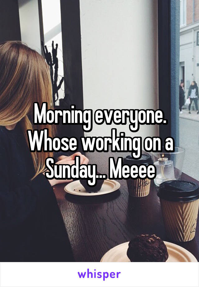 Morning everyone. Whose working on a Sunday... Meeee