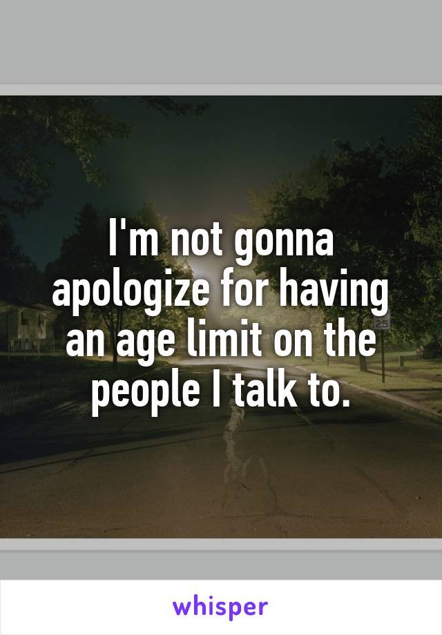 I'm not gonna apologize for having an age limit on the people I talk to.