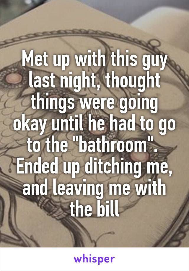 "Met up with this guy last night, thought things were going okay until he had to go to the ""bathroom"".  Ended up ditching me, and leaving me with the bill"
