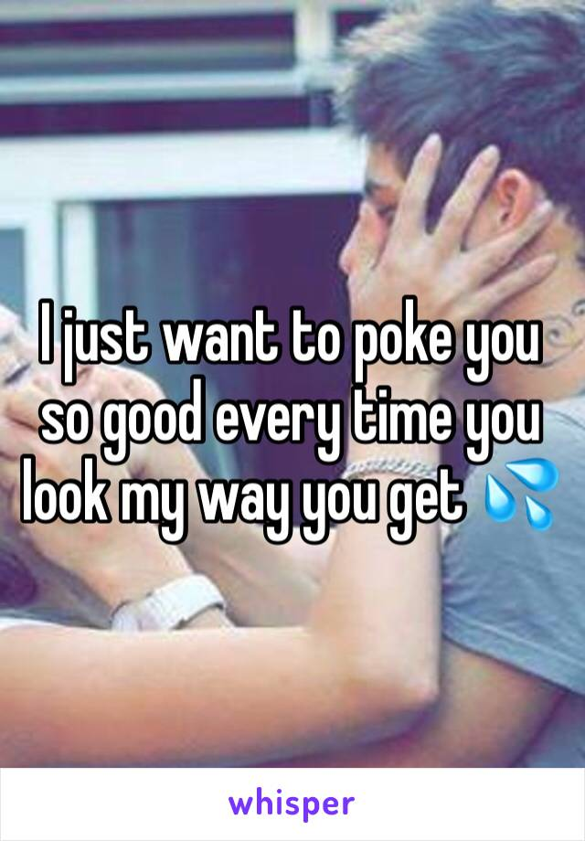 I just want to poke you so good every time you look my way you get 💦