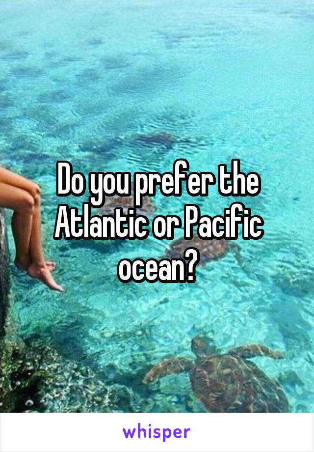 Do you prefer the Atlantic or Pacific ocean?