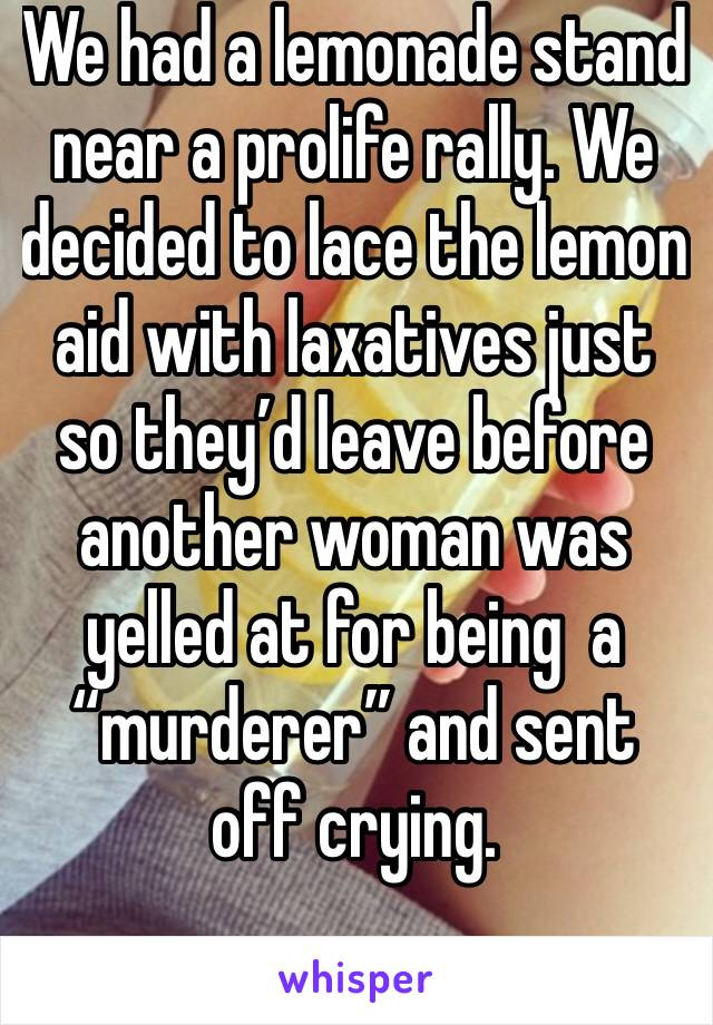 """We had a lemonade stand near a prolife rally. We decided to lace the lemon aid with laxatives just so they'd leave before another woman was yelled at for being  a """"murderer"""" and sent off crying."""