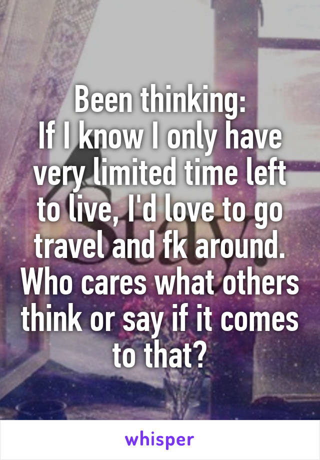 Been thinking: If I know I only have very limited time left to live, I'd love to go travel and fk around. Who cares what others think or say if it comes to that?