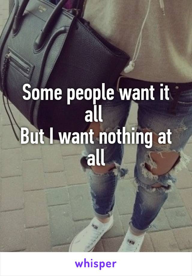 Some people want it all  But I want nothing at all