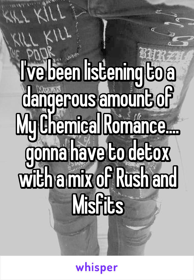 I've been listening to a dangerous amount of My Chemical Romance.... gonna have to detox with a mix of Rush and Misfits