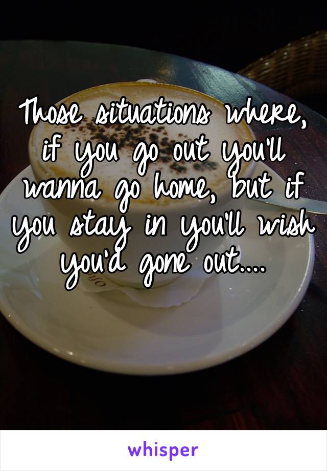 Those situations where, if you go out you'll wanna go home, but if you stay in you'll wish you'd gone out....