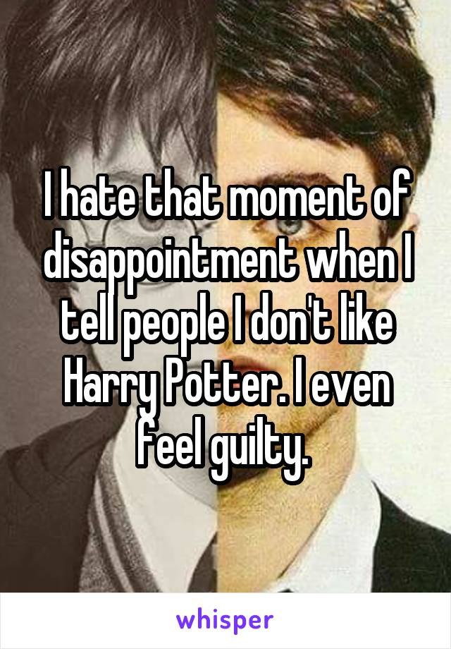 I hate that moment of disappointment when I tell people I don't like Harry Potter. I even feel guilty.