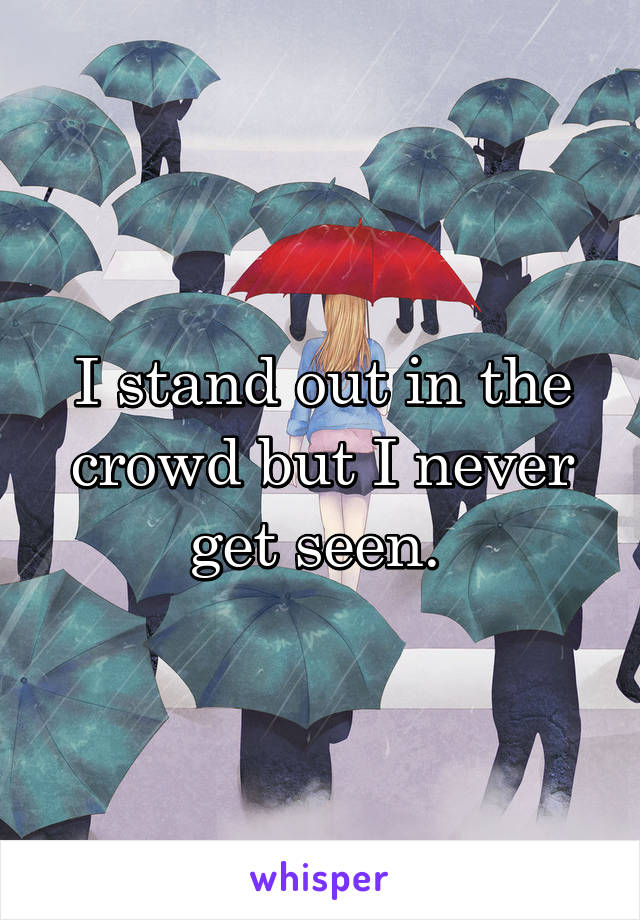 I stand out in the crowd but I never get seen.