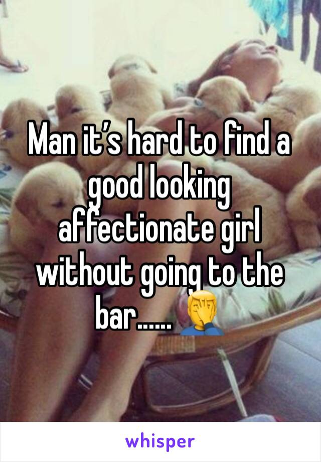 Man it's hard to find a good looking affectionate girl without going to the bar...... 🤦♂️
