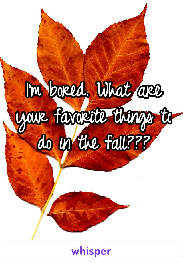I'm bored. What are your favorite things to do in the fall???