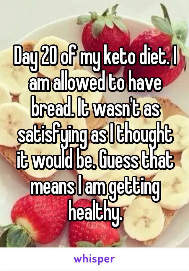 Day 20 of my keto diet. I am allowed to have bread. It wasn't as satisfying as I thought it would be. Guess that means I am getting healthy.