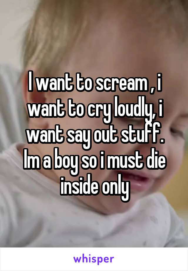 I want to scream , i want to cry loudly, i want say out stuff. Im a boy so i must die inside only