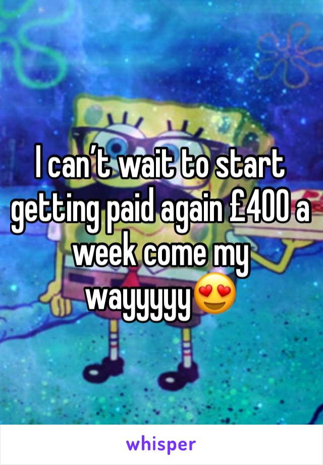 I can't wait to start getting paid again £400 a week come my wayyyyy😍