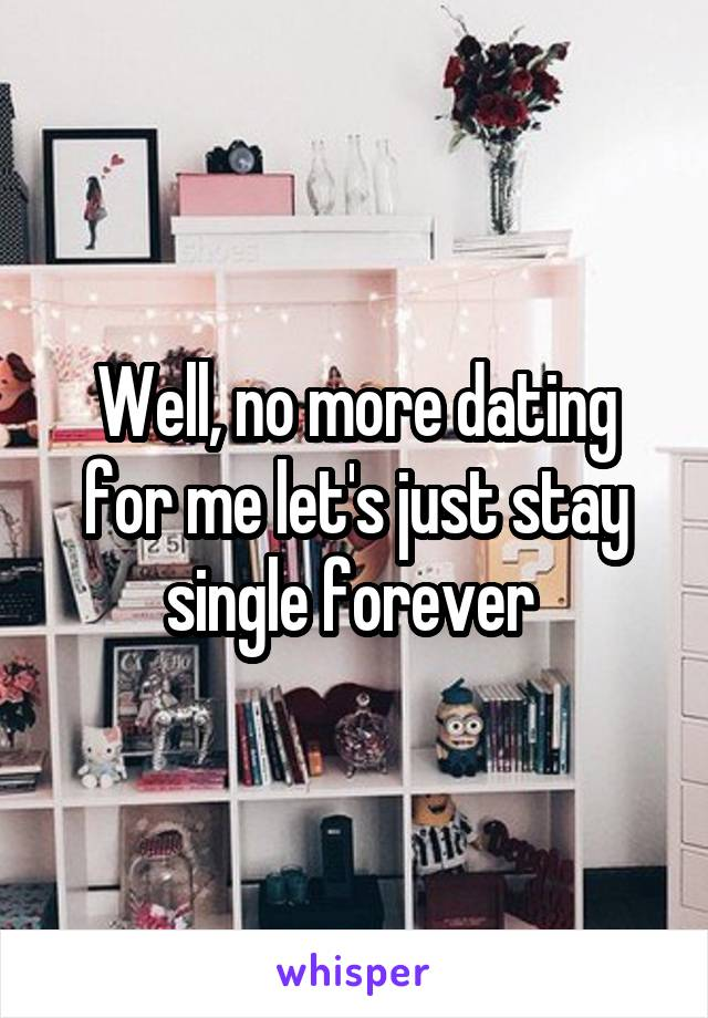 Well, no more dating for me let's just stay single forever