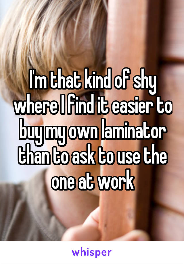 I'm that kind of shy where I find it easier to buy my own laminator than to ask to use the one at work