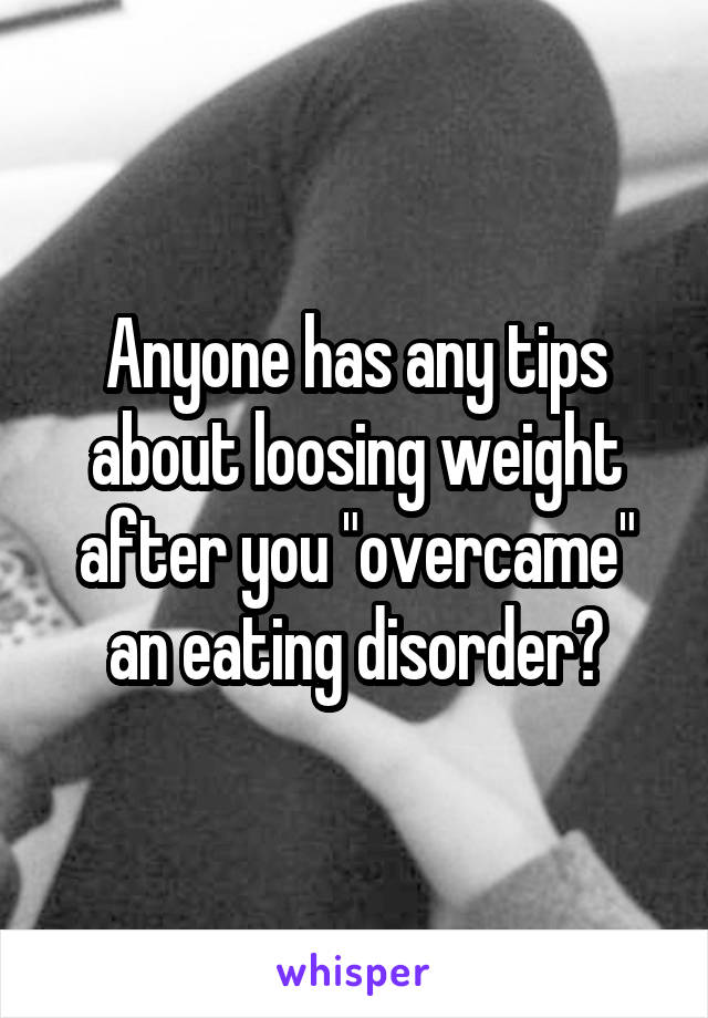 """Anyone has any tips about loosing weight after you """"overcame"""" an eating disorder?"""
