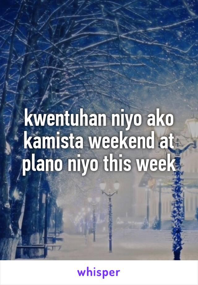 kwentuhan niyo ako kamista weekend at plano niyo this week