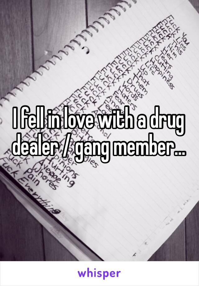 I fell in love with a drug dealer / gang member…