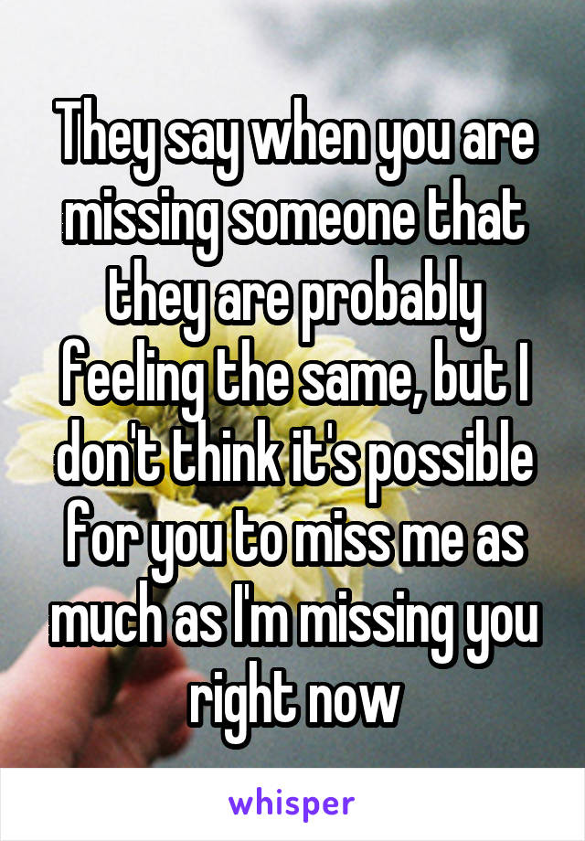 They say when you are missing someone that they are probably feeling the same, but I don't think it's possible for you to miss me as much as I'm missing you right now