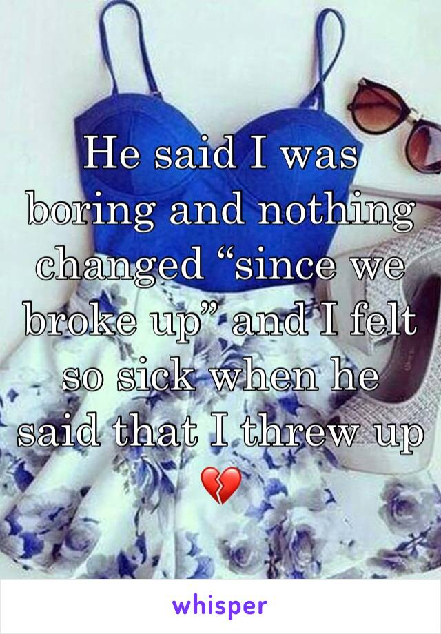 """He said I was boring and nothing changed """"since we broke up"""" and I felt so sick when he said that I threw up  💔"""