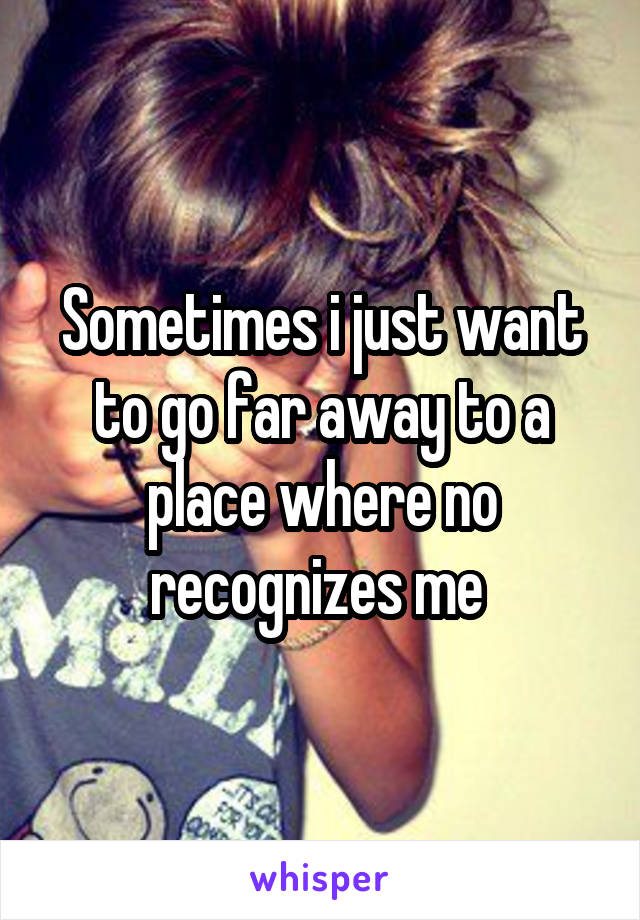 Sometimes i just want to go far away to a place where no recognizes me