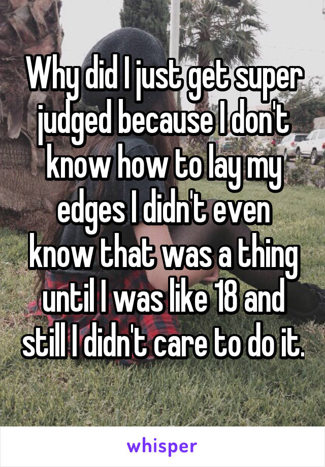 Why did I just get super judged because I don't know how to lay my edges I didn't even know that was a thing until I was like 18 and still I didn't care to do it.