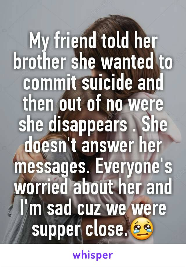 My friend told her brother she wanted to commit suicide and then out of no were she disappears . She doesn't answer her messages. Everyone's worried about her and I'm sad cuz we were supper close.😢