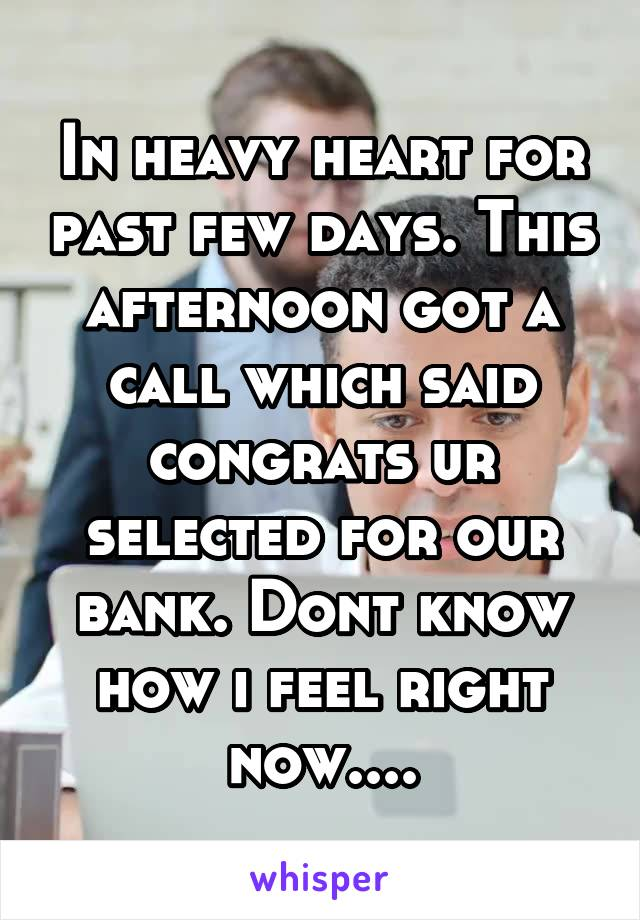 In heavy heart for past few days. This afternoon got a call which said congrats ur selected for our bank. Dont know how i feel right now....
