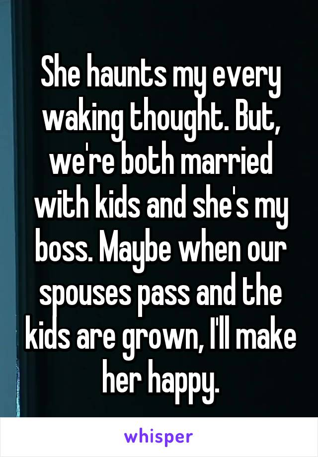 She haunts my every waking thought. But, we're both married with kids and she's my boss. Maybe when our spouses pass and the kids are grown, I'll make her happy.