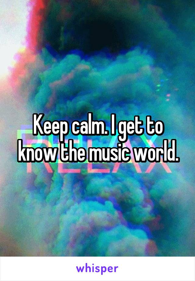 Keep calm. I get to know the music world.