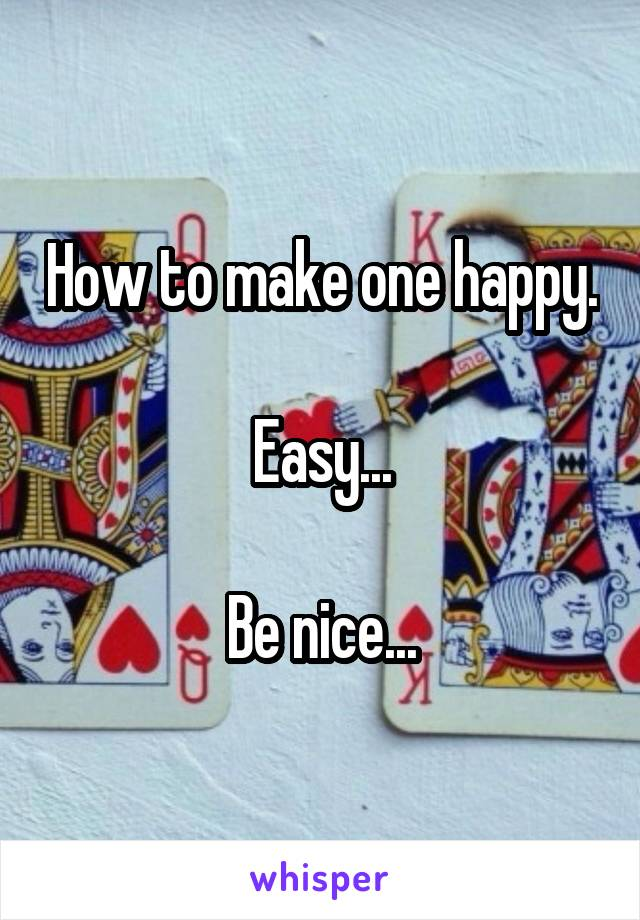 How to make one happy.  Easy...  Be nice...