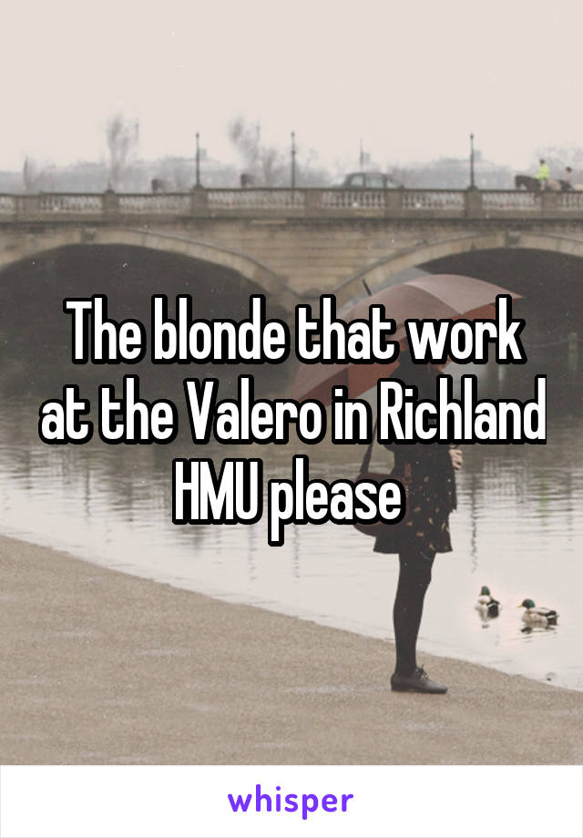 The blonde that work at the Valero in Richland HMU please