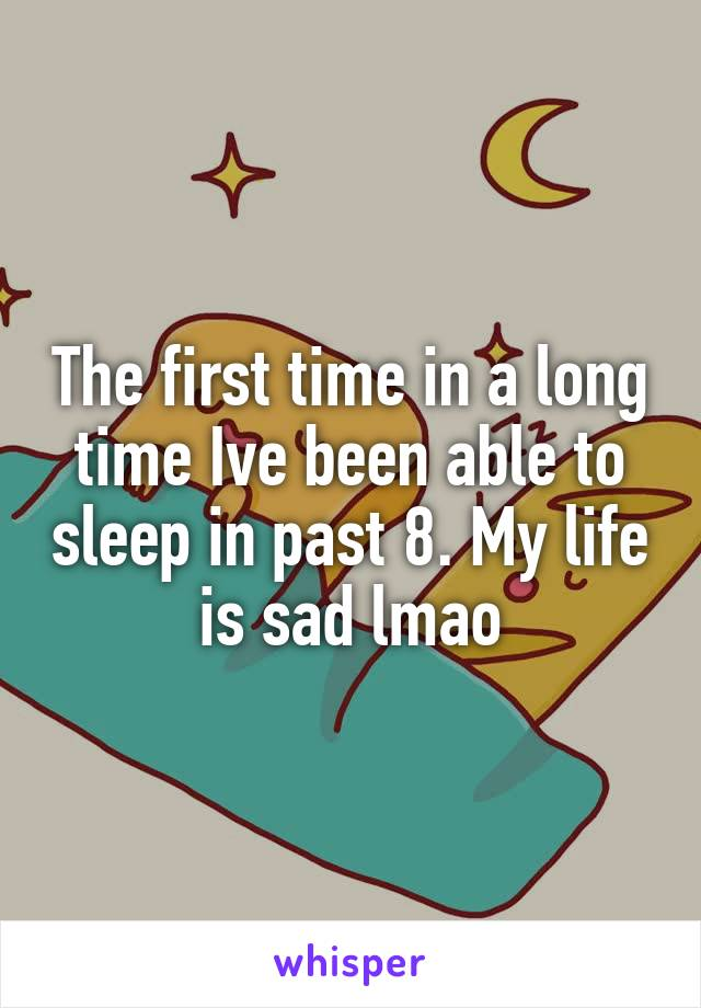 The first time in a long time Ive been able to sleep in past 8. My life is sad lmao