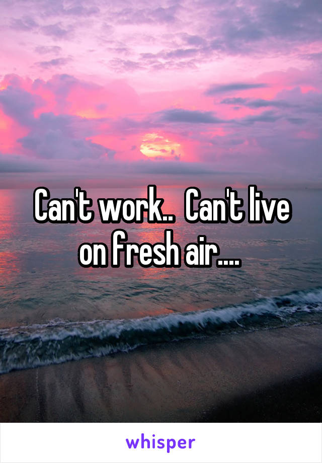 Can't work..  Can't live on fresh air....
