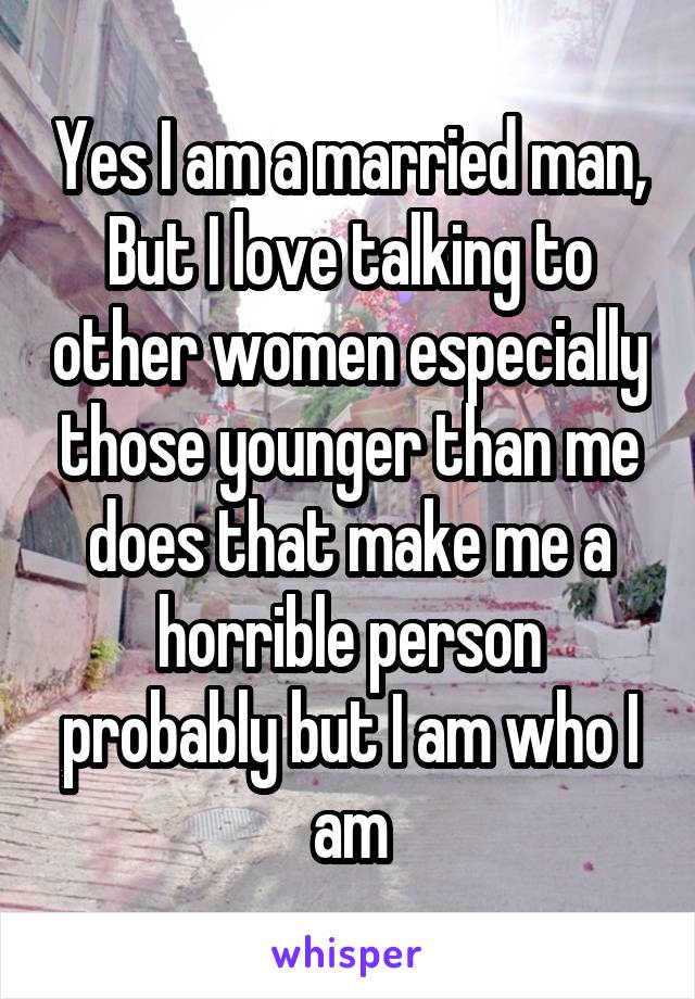 Yes I am a married man, But I love talking to other women especially those younger than me does that make me a horrible person probably but I am who I am