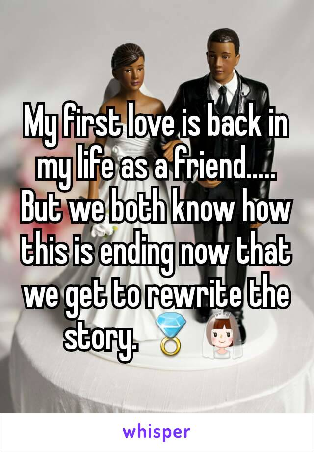 My first love is back in my life as a friend..... But we both know how this is ending now that we get to rewrite the story. 💍👰
