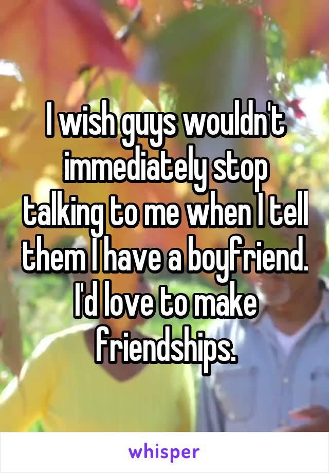 I wish guys wouldn't immediately stop talking to me when I tell them I have a boyfriend. I'd love to make friendships.
