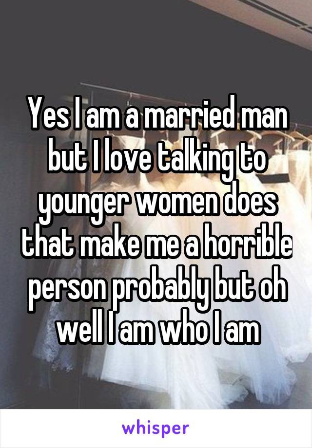 Yes I am a married man but I love talking to younger women does that make me a horrible person probably but oh well I am who I am