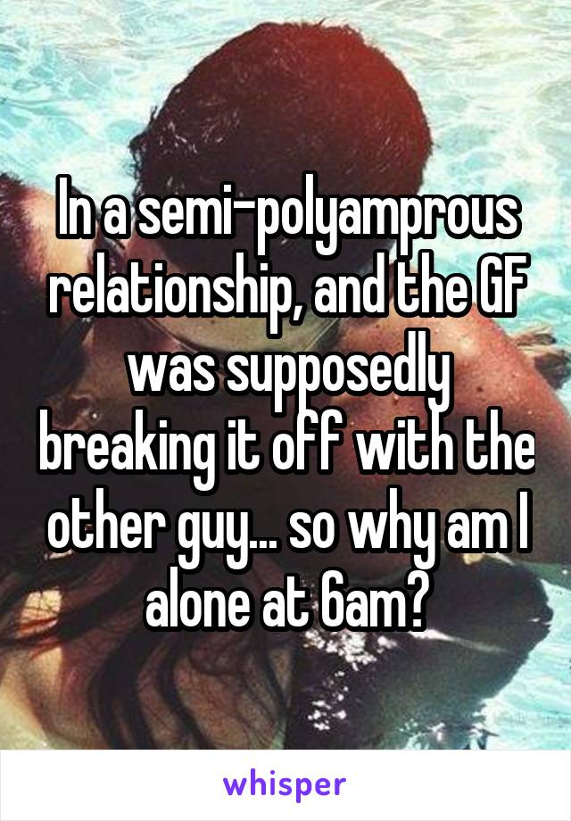 In a semi-polyamprous relationship, and the GF was supposedly breaking it off with the other guy... so why am I alone at 6am?