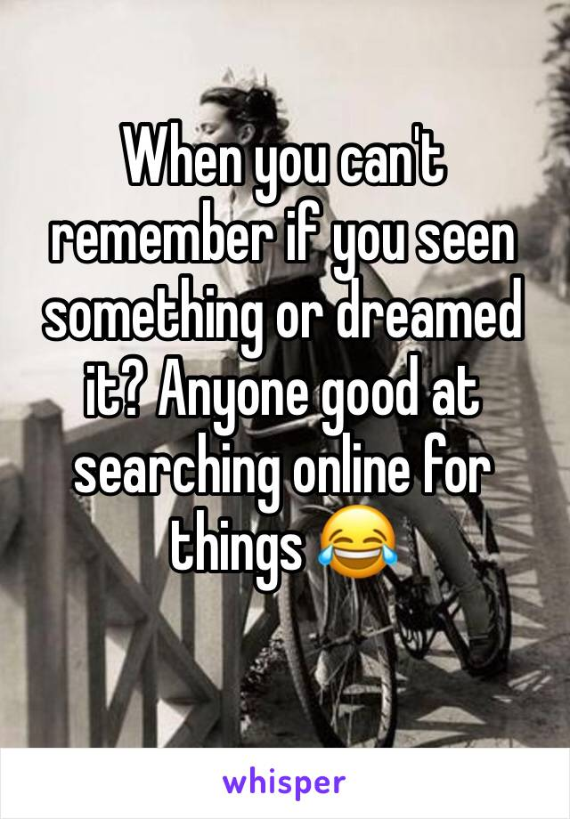 When you can't remember if you seen something or dreamed it? Anyone good at searching online for things 😂