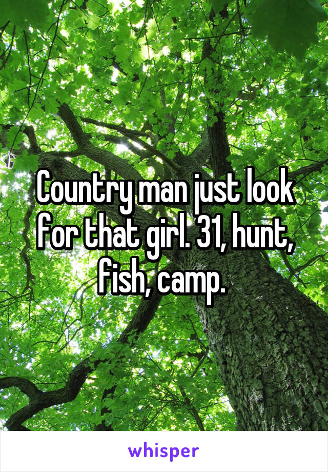 Country man just look for that girl. 31, hunt, fish, camp.