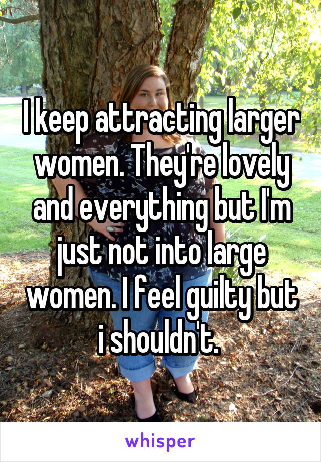I keep attracting larger women. They're lovely and everything but I'm just not into large women. I feel guilty but i shouldn't.