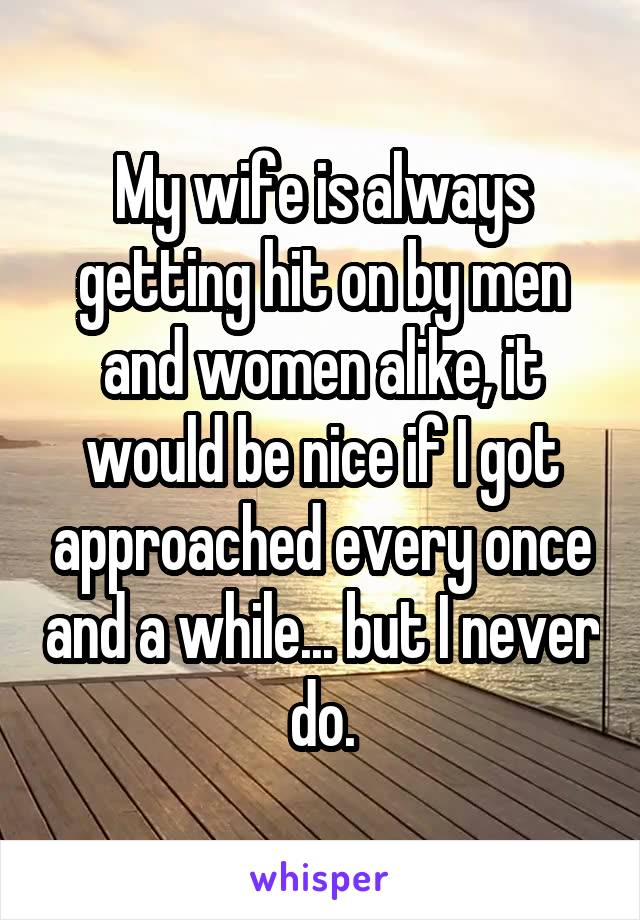 My wife is always getting hit on by men and women alike, it would be nice if I got approached every once and a while... but I never do.