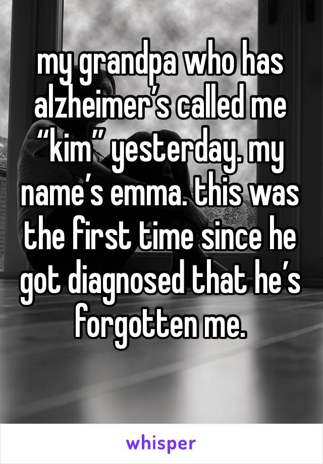 """my grandpa who has alzheimer's called me """"kim"""" yesterday. my name's emma. this was the first time since he got diagnosed that he's forgotten me."""