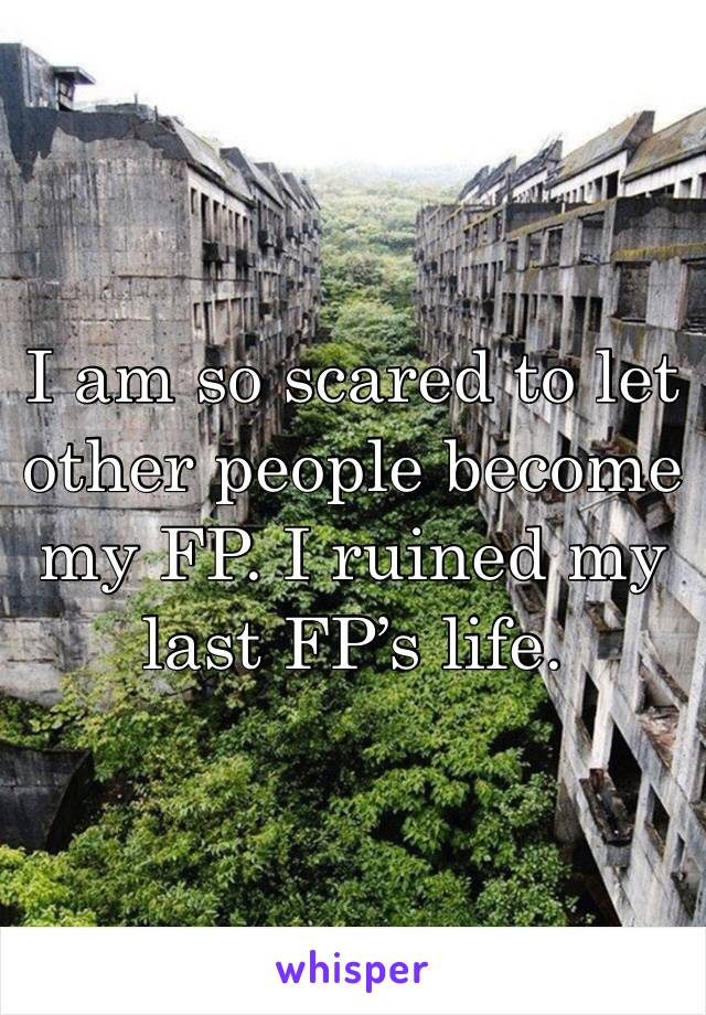 I am so scared to let other people become my FP. I ruined my last FP's life.