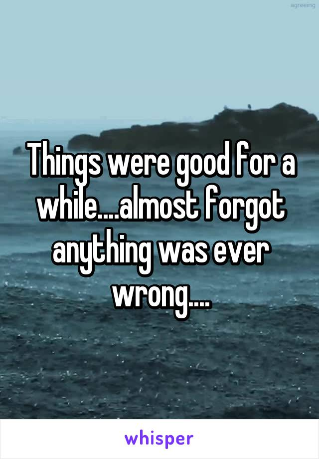 Things were good for a while....almost forgot anything was ever wrong....