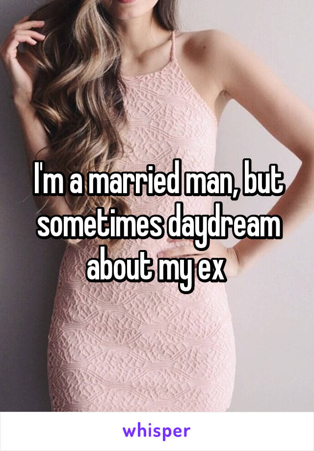 I'm a married man, but sometimes daydream about my ex