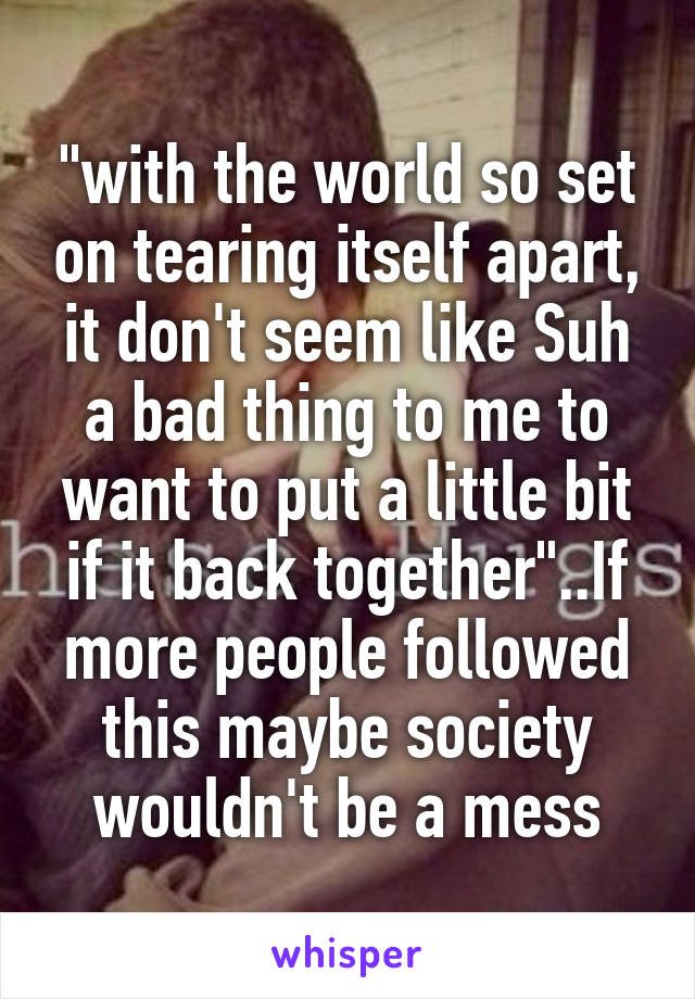 """""""with the world so set on tearing itself apart, it don't seem like Suh a bad thing to me to want to put a little bit if it back together""""..If more people followed this maybe society wouldn't be a mess"""